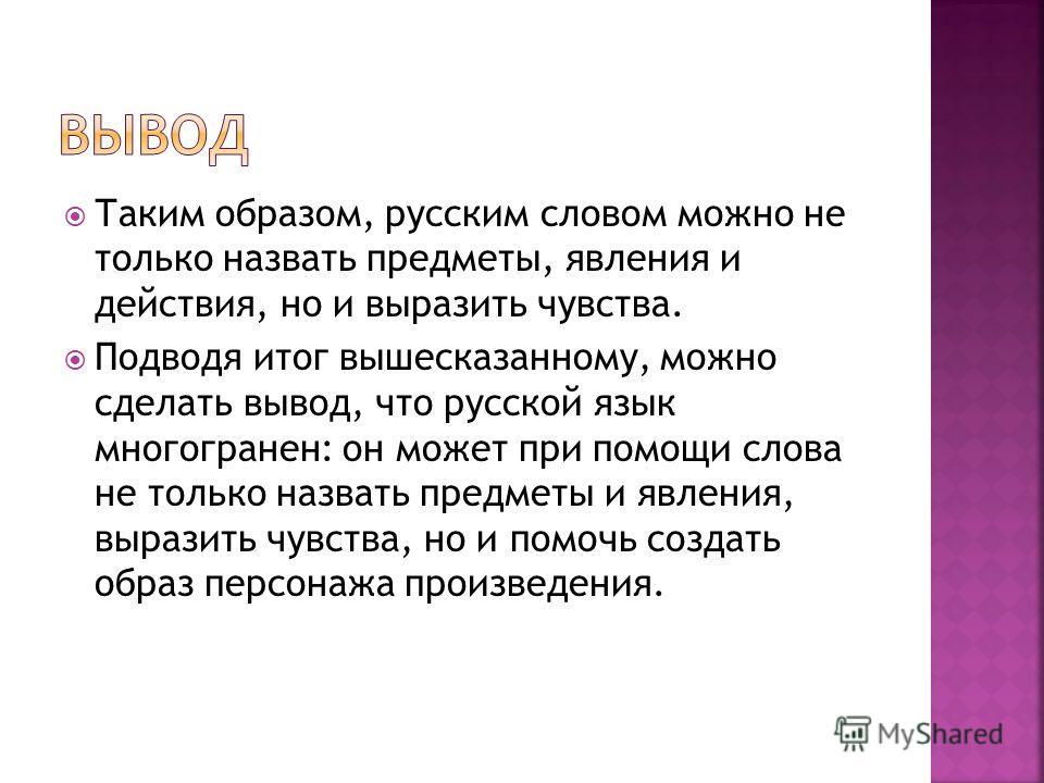 Таким образом, русским словом можно не только назвать предметы, явления и действия, но и выразить чувства. Подводя итог вышесказанному, можно сделать вывод, что русской язык многогранен: он может при помощи слова не только назвать предметы и явления,