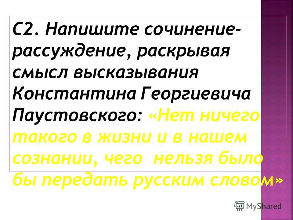 С2. Напишите сочинение- рассуждение, раскрывая смысл высказывания Константина Георгиевича Паустовского: «Нет ничего такого в жизни и в нашем сознании, чего нельзя было бы передать русским словом»