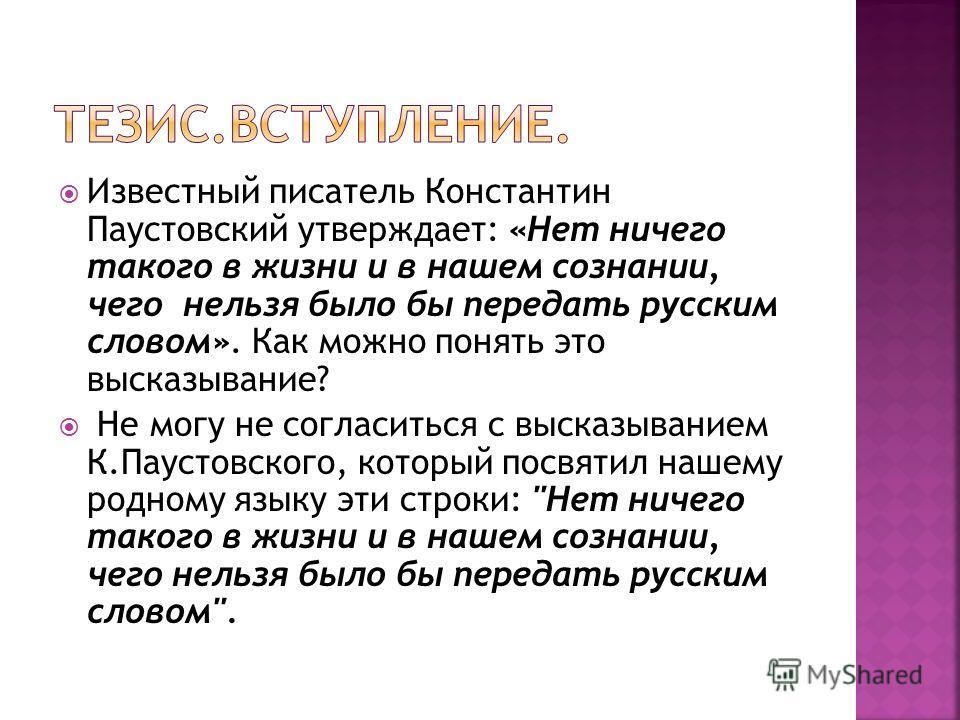 Известный писатель Константин Паустовский утверждает: «Нет ничего такого в жизни и в нашем сознании, чего нельзя было бы передать русским словом». Как можно понять это высказывание? Не могу не согласиться с высказыванием К.Паустовского, который посвя