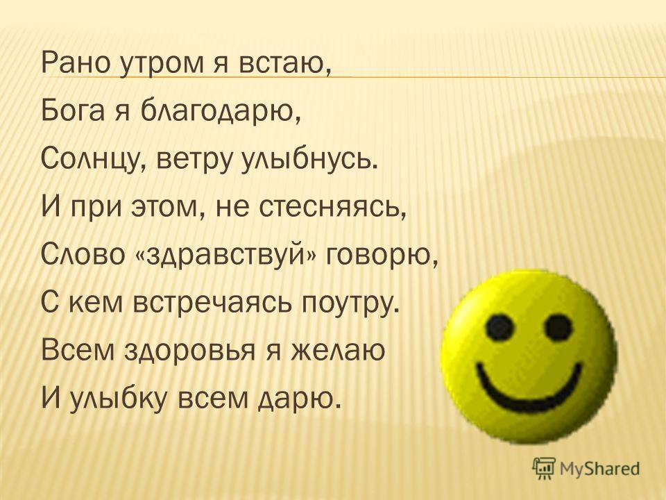 Рано утром я встаю, Бога я благодарю, Солнцу, ветру улыбнусь. И при этом, не стесняясь, Слово «здравствуй» говорю, С кем встречаясь поутру. Всем здоровья я желаю И улыбку всем дарю.