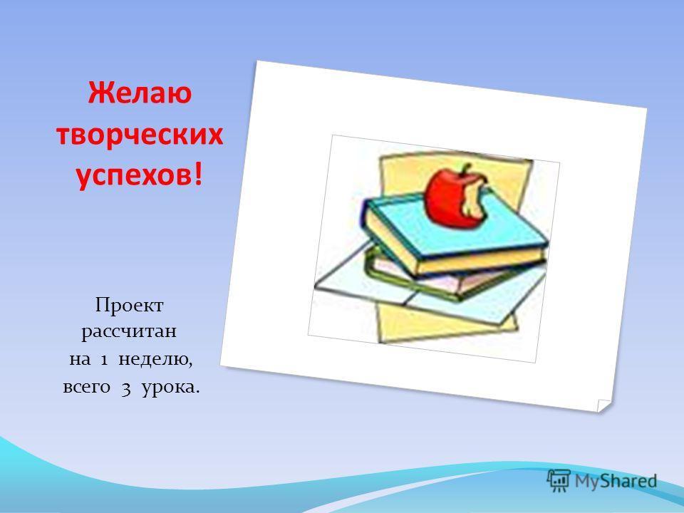 Желаю творческих успехов! Проект рассчитан на 1 неделю, всего 3 урока.