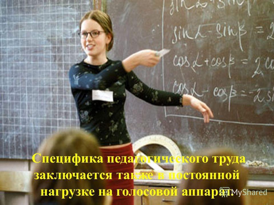 Специфика педагогического труда заключается также в постоянной нагрузке на голосовой аппарат.