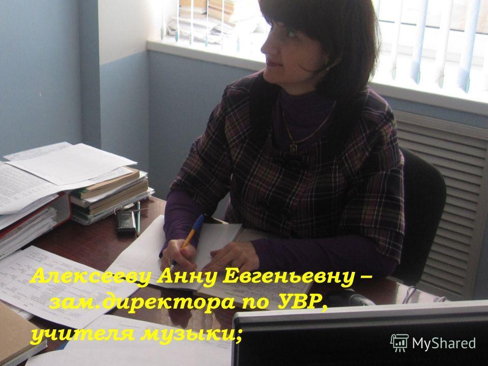 Алексееву Анну Евгеньевну – зам.директора по УВР, учителя музыки;