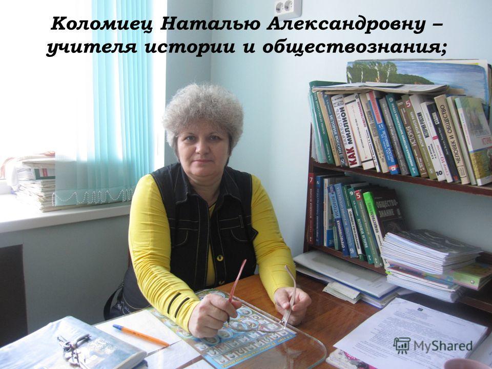 Коломиец Наталью Александровну – учителя истории и обществознания;