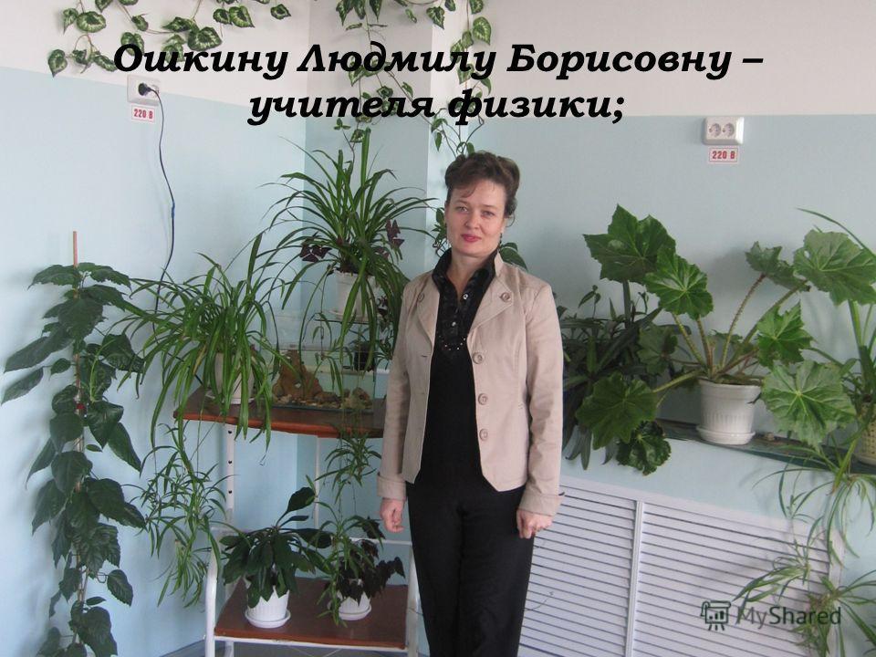 Ошкину Людмилу Борисовну – учителя физики;