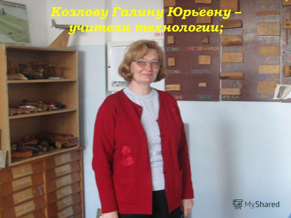 Козлову Галину Юрьевну – учителя технологии;