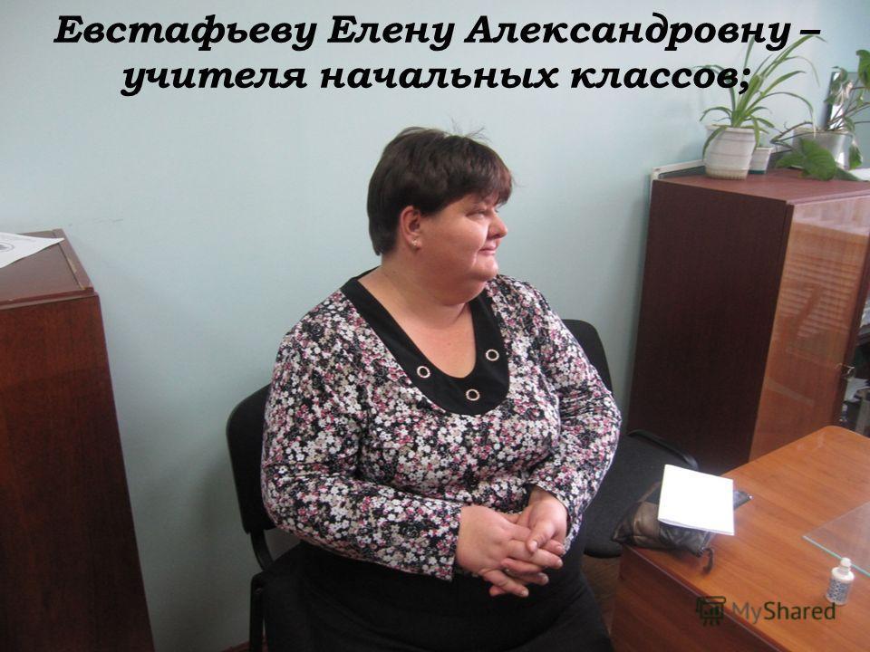 Евстафьеву Елену Александровну – учителя начальных классов;