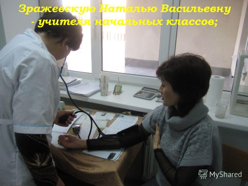 Зражевскую Наталью Васильевну - учителя начальных классов;