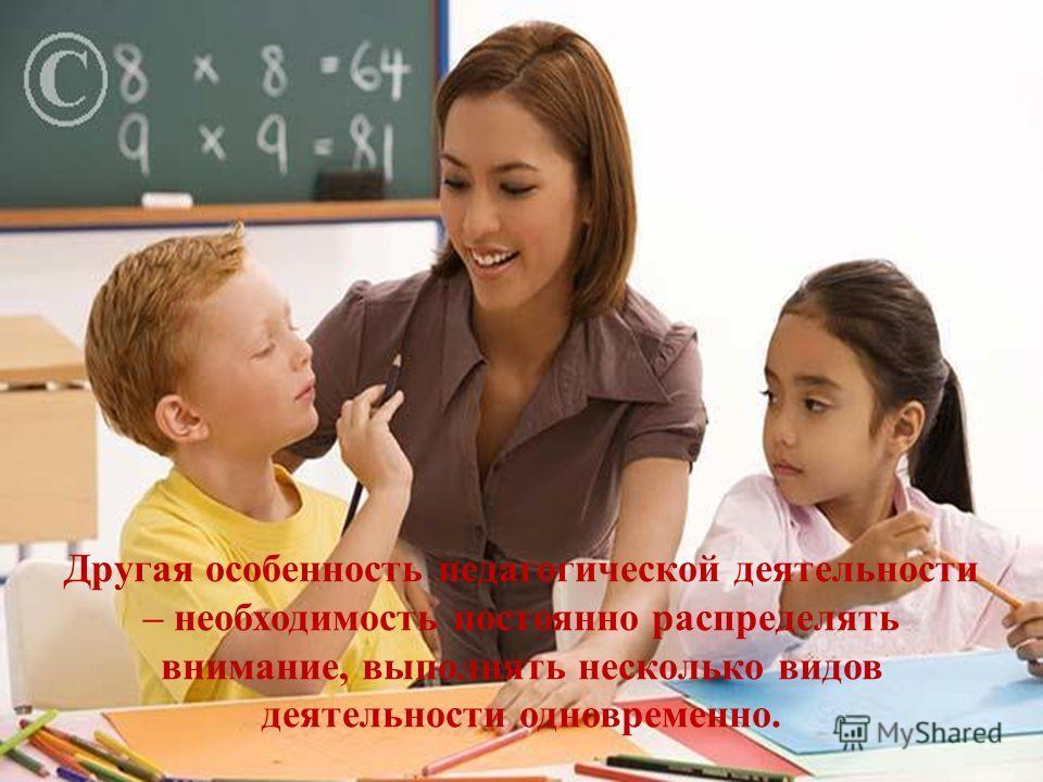 Другая особенность педагогической деятельности – необходимость постоянно распределять внимание, выполнять несколько видов деятельности одновременно.