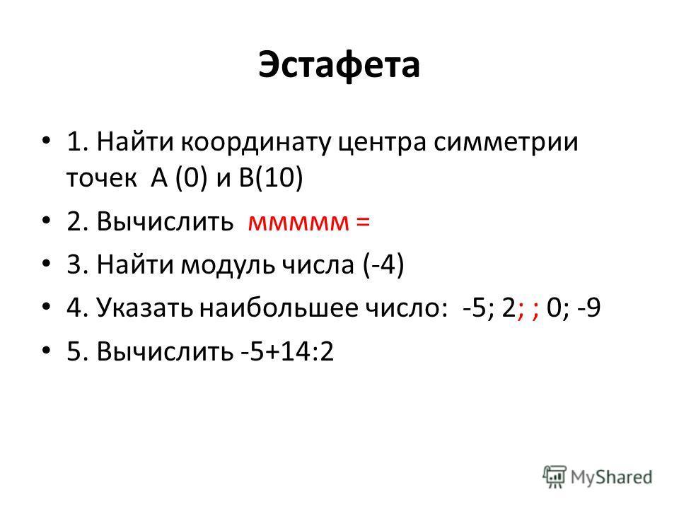 Эстафета 1. Найти координату центра симметрии точек А (0) и В(10) 2. Вычислить ммммм = 3. Найти модуль числа (-4) 4. Указать наибольшее число: -5; 2; ; 0; -9 5. Вычислить -5+14:2