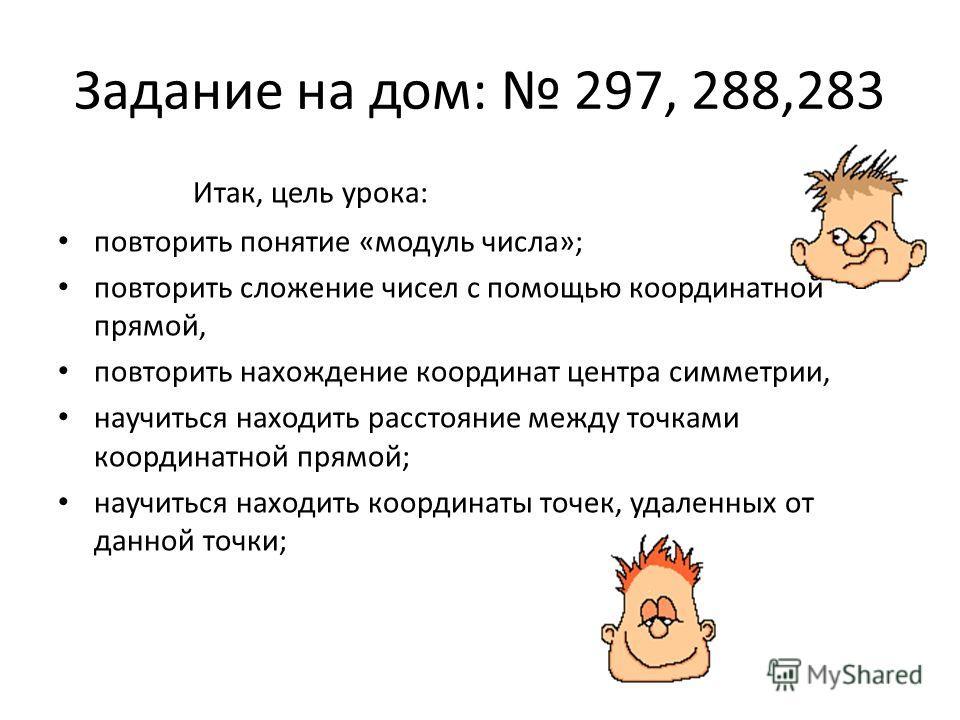 Задание на дом: 297, 288,283 Итак, цель урока: повторить понятие «модуль числа»; повторить сложение чисел с помощью координатной прямой, повторить нахождение координат центра симметрии, научиться находить расстояние между точками координатной прямой;