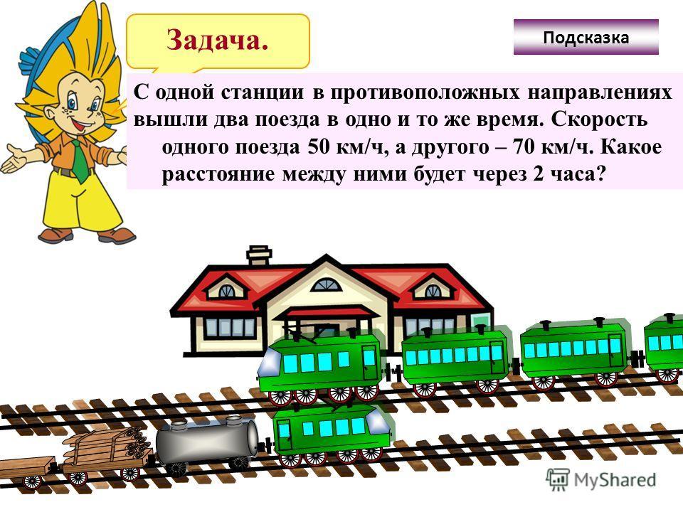 Задача. С одной станции в противоположных направлениях вышли два поезда в одно и то же время. Скорость одного поезда 50 км/ч, а другого – 70 км/ч. Какое расстояние между ними будет через 2 часа? Подсказка
