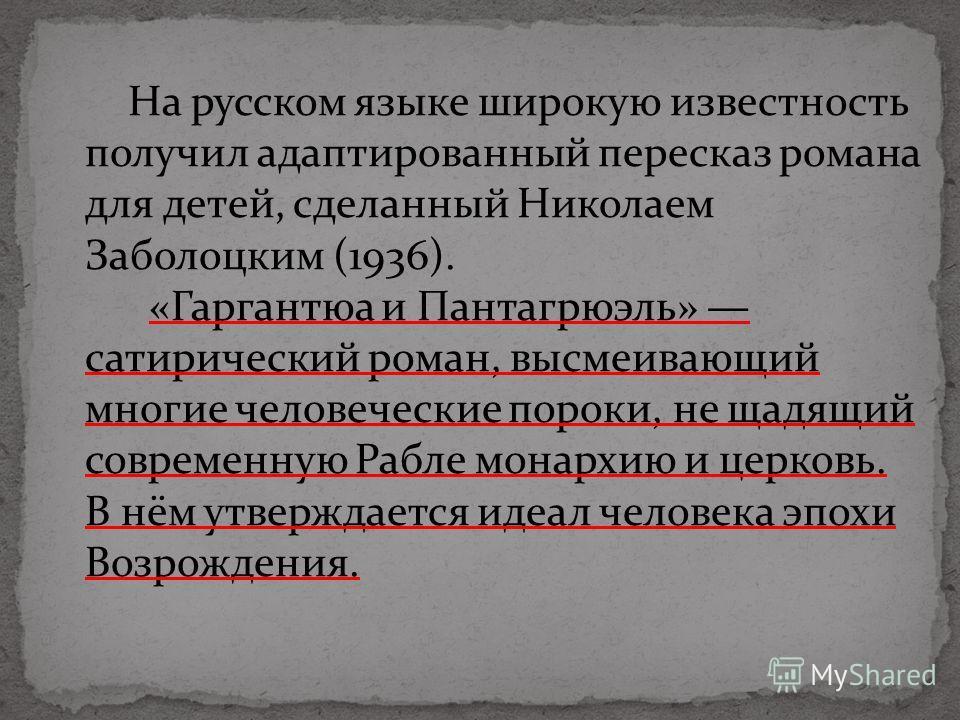 На русском языке широкую известность получил адаптированный пересказ романа для детей, сделанный Николаем Заболоцким (1936). «Гаргантюа и Пантагрюэль» сатирический роман, высмеивающий многие человеческие пороки, не щадящий современную Рабле монархию
