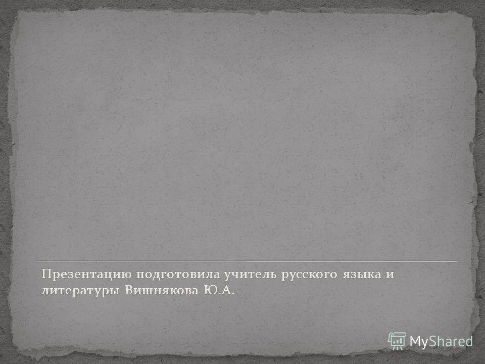 Презентацию подготовила учитель русского языка и литературы Вишнякова Ю.А.