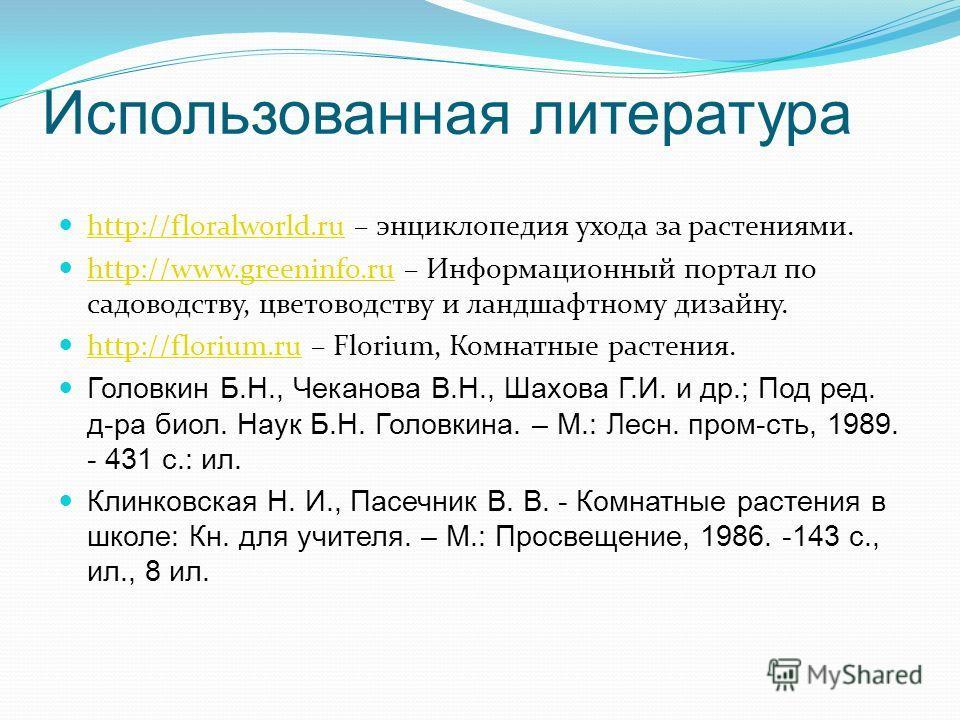 Использованная литература http://floralworld.ru – энциклопедия ухода за растениями. http://floralworld.ru http://www.greeninfo.ru – Информационный портал по садоводству, цветоводству и ландшафтному дизайну. http://www.greeninfo.ru http://florium.ru –
