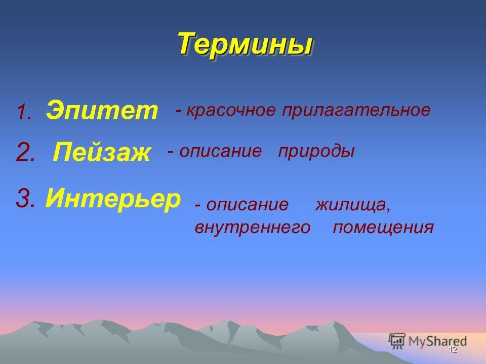 12 ТерминыТермины 1. Эпитет 2. Пейзаж 3. Интерьер - красочное прилагательное - описание природы - описание жилища, внутреннего помещения