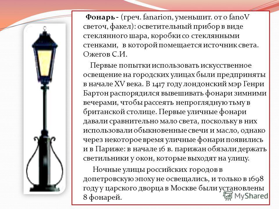 Фонарь - (греч. fanarion, уменьшит. от o fanoV светоч, факел): осветительный прибор в виде стеклянного шара, коробки со стеклянными стенками, в которой помещается источник света. Ожегов С.И. Первые попытки использовать искусственное освещение на горо
