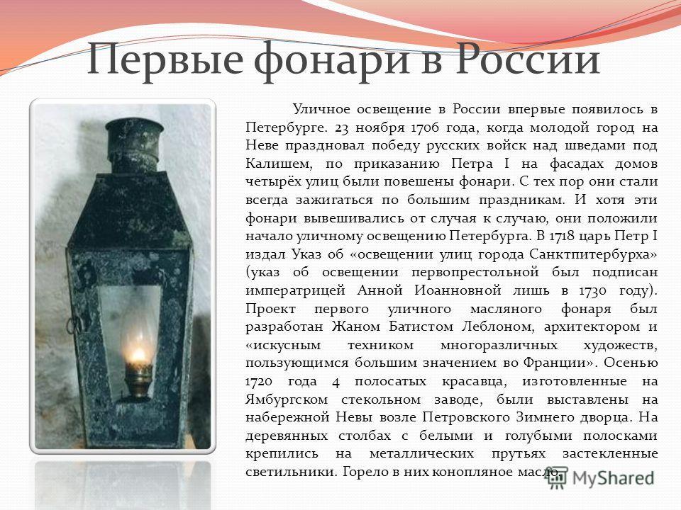Первые фонари в России Уличное освещение в России впервые появилось в Петербурге. 23 ноября 1706 года, когда молодой город на Неве праздновал победу русских войск над шведами под Калишем, по приказанию Петра I на фасадах домов четырёх улиц были повеш