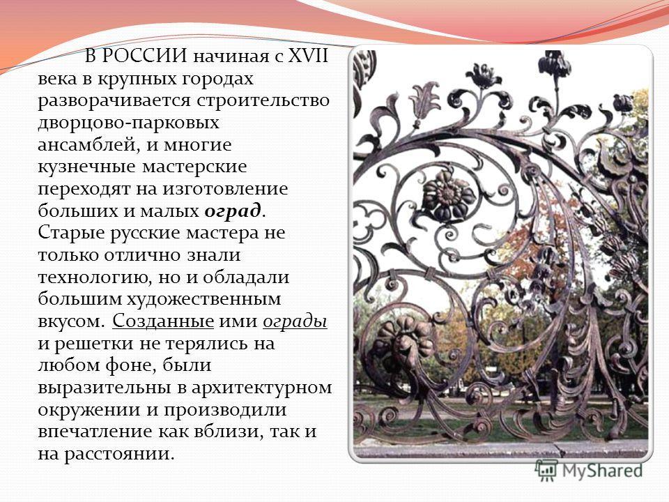 В РОССИИ начиная с XVII века в крупных городах разворачивается строительство дворцово-парковых ансамблей, и многие кузнечные мастерские переходят на изготовление больших и малых оград. Старые русские мастера не только отлично знали технологию, но и о