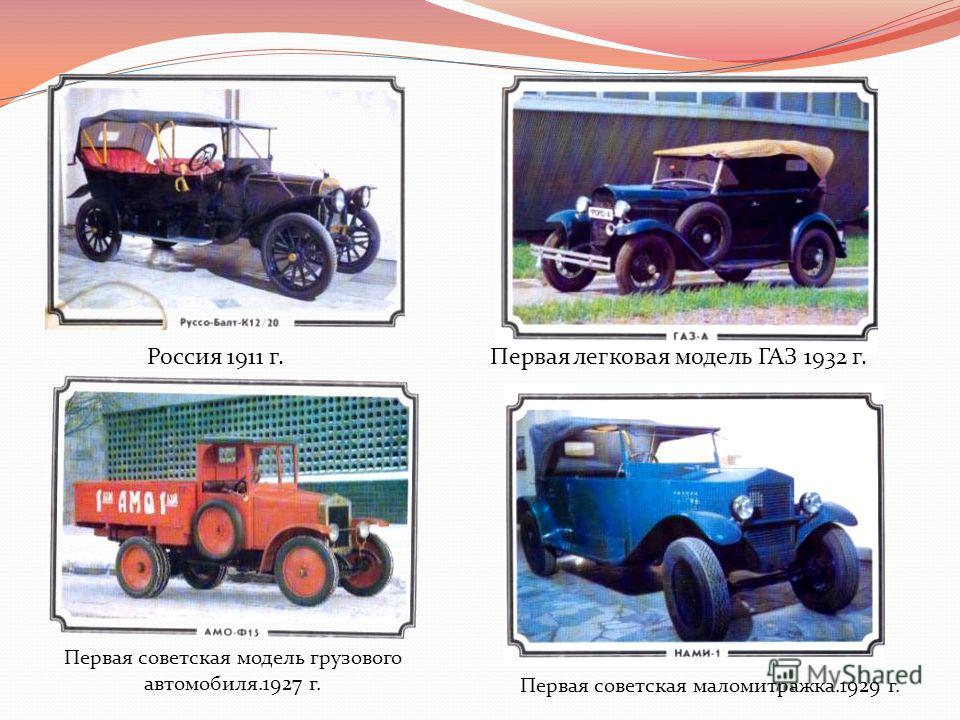 Первая советская модель грузового автомобиля.1927 г. Первая советская маломитражка.1929 г. Первая легковая модель ГАЗ 1932 г.Россия 1911 г.