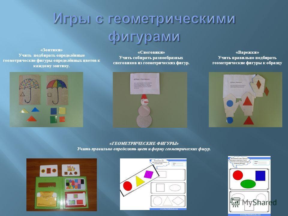 «Зонтики» Учить подбирать определённые геометрические фигуры определённых цветов к каждому зонтику. «Снеговики» Учить собирать разнообразных снеговиков из геометрических фигур. «Варежки» Учить правильно подбирать геометрические фигуры к образцу «ГЕОМ