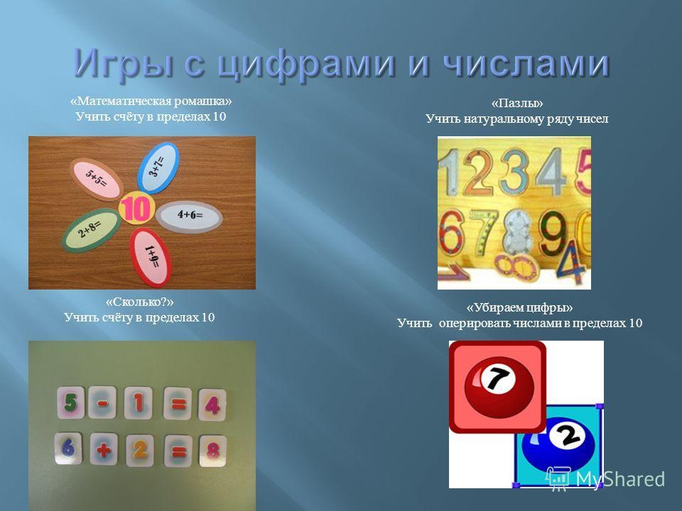 « Математическая ромашка » Учить счёту в пределах 10 « Пазлы » Учить натуральному ряду чисел « Сколько ?» Учить счёту в пределах 10 « Убираем цифры » Учить оперировать числами в пределах 10