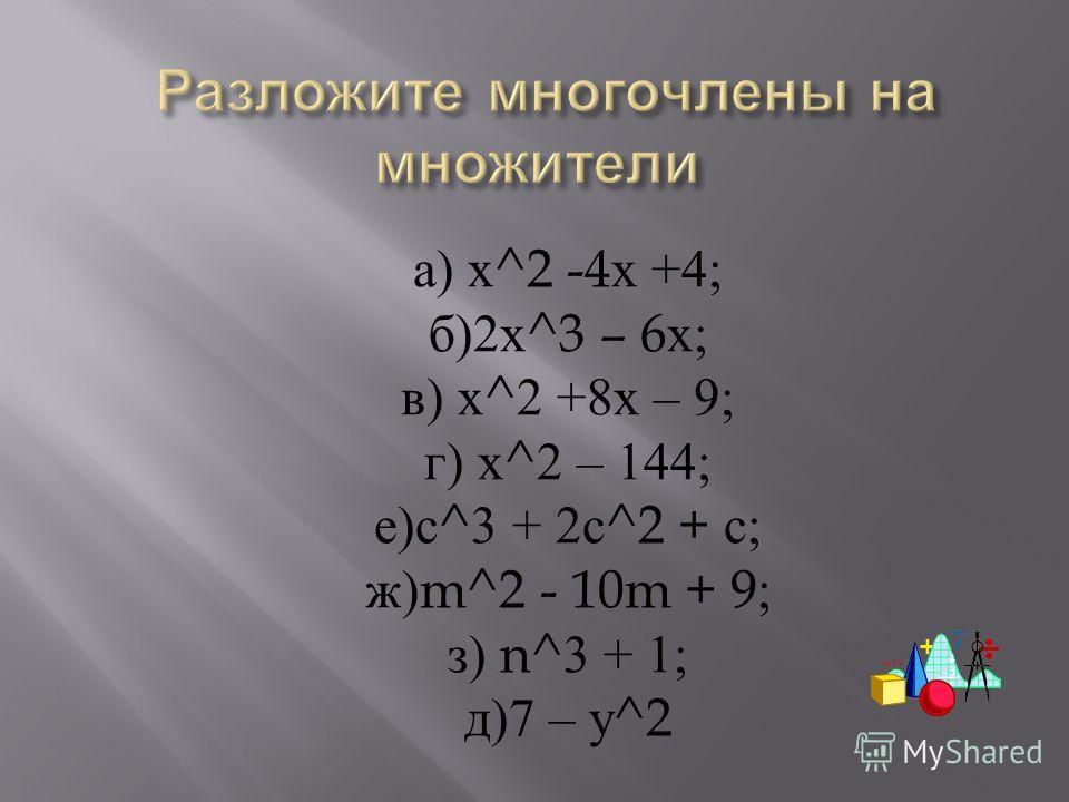 а ) х ^2 -4 х +4; б )2 х ^3 – 6 х ; в ) х ^2 +8 х – 9; г ) х ^2 – 144; е ) с ^3 + 2 с ^2 + с ; ж )m^2 - 10m + 9; з ) n^3 + 1; д )7 – у ^2