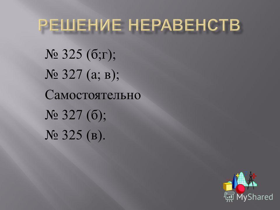325 ( б ; г ); 327 ( а ; в ); Самостоятельно 327 ( б ); 325 ( в ).