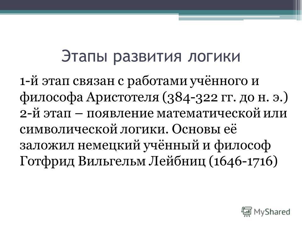 Этапы развития логики 1-й этап связан с работами учённого и философа Аристотеля (384-322 гг. до н. э.) 2-й этап – появление математической или символической логики. Основы её заложил немецкий учённый и философ Готфрид Вильгельм Лейбниц (1646-1716)