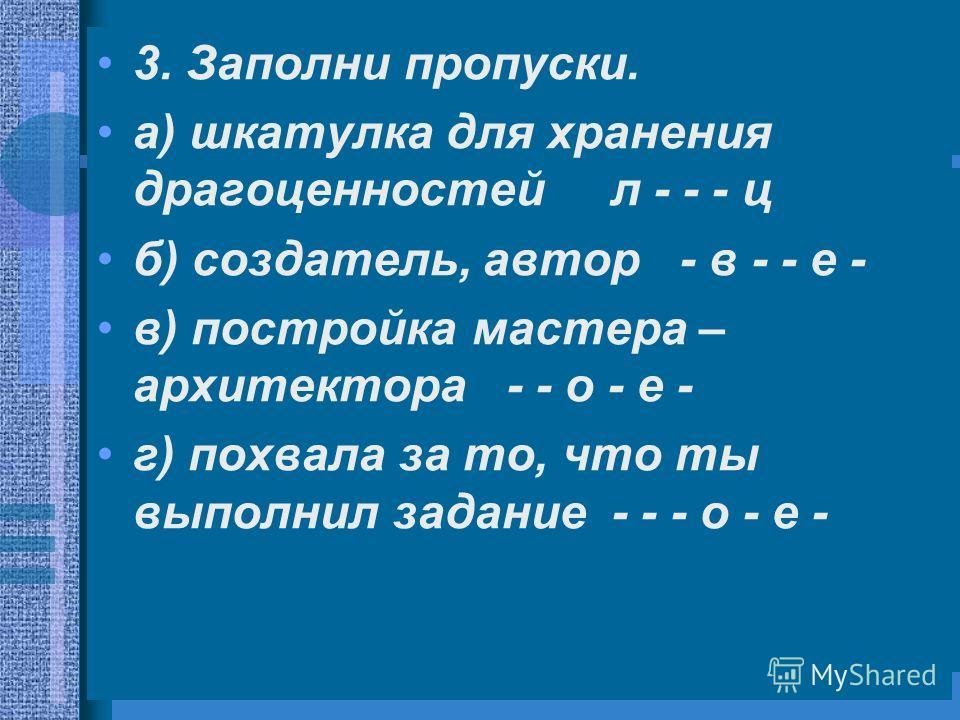 3. Заполни пропуски. а) шкатулка для хранения драгоценностей л - - - ц б) создатель, автор - в - - е - в) постройка мастера – архитектора - - о - е - г) похвала за то, что ты выполнил задание - - - о - е -