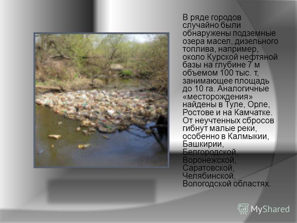 В ряде городов случайно были обнаружены подземные озера масел, дизельного топлива, например, около Курской нефтяной базы на глубине 7 м объемом 100 тыс. т, занимающее площадь до 10 га. Аналогичные «месторождения» найдены в Туле, Орле, Ростове и на Ка