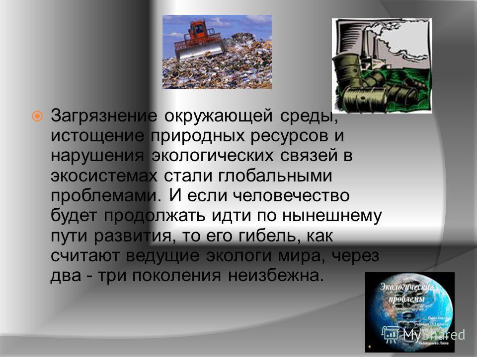 Загрязнение окружающей среды, истощение природных ресурсов и нарушения экологических связей в экосистемах стали глобальными проблемами. И если человечество будет продолжать идти по нынешнему пути развития, то его гибель, как считают ведущие экологи м