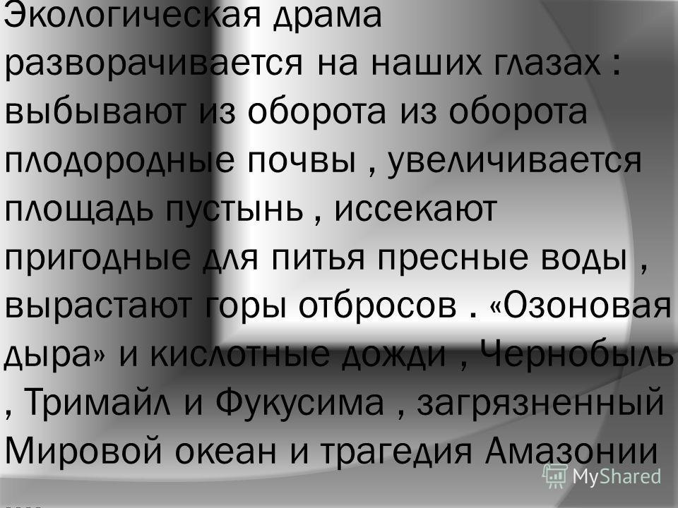 Экологическая драма разворачивается на наших глазах : выбывают из оборота из оборота плодородные почвы, увеличивается площадь пустынь, иссекают пригодные для питья пресные воды, вырастают горы отбросов. «Озоновая дыра» и кислотные дожди, Чернобыль, Т