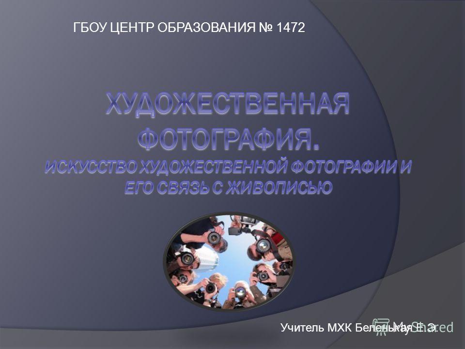 ГБОУ ЦЕНТР ОБРАЗОВАНИЯ 1472 Учитель МХК Беленькая Е.Э.