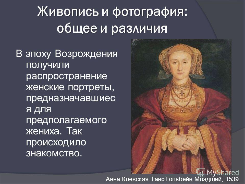 Живопись и фотография: общее и различия Анна Клевская. Ганс Гольбейн Младший, 1539 В эпоху Возрождения получили распространение женские портреты, предназначавшиес я для предполагаемого жениха. Так происходило знакомство.