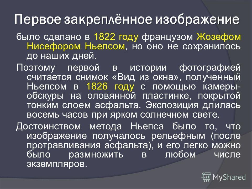 Первое закреплённое изображение было сделано в 1822 году французом Жозефом Нисефором Ньепсом, но оно не сохранилось до наших дней. Поэтому первой в истории фотографией считается снимок «Вид из окна», полученный Ньепсом в 1826 году с помощью камеры- о