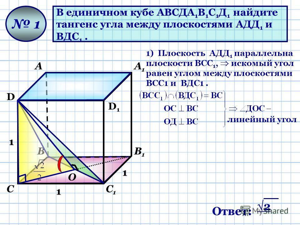 В единичном кубе АВСДА 1 В 1 С 1 Д 1 найдите тангенс угла между плоскостями АДД 1 и ВДС 1. D D1D1 АА1А1 ВВ1В1 СС1С1 1 1 1 1 1) Плоскость AДД 1 параллельна плоскости ВСС 1, искомый угол равен углом между плоскостями ВСС1 и ВДС1. О линейный угол Ответ: