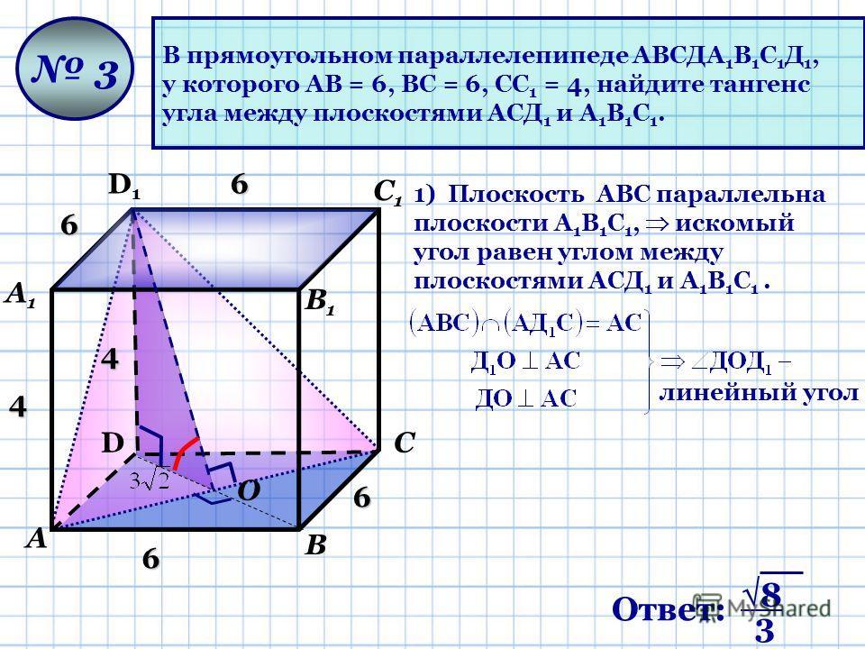 В прямоугольном параллелепипеде АВСДА 1 В 1 С 1 Д 1, у которого АВ = 6, ВС = 6, СС 1 = 4, найдите тангенс угла между плоскостями АСД 1 и А 1 В 1 С 1. D D1D1 А А1А1 В В1В1 С С1С1 3 4 4 6 6 6 6 О 1) Плоскость AВС параллельна плоскости А 1 В 1 С 1, иско