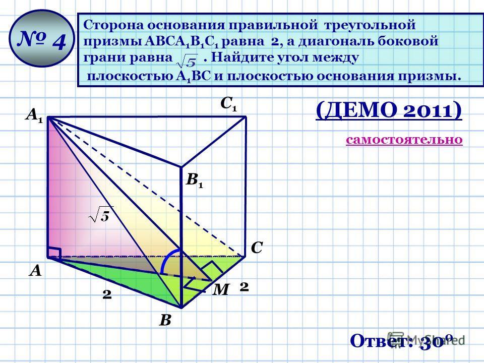 Сторона основания правильной треугольной призмы ABCA 1 B 1 C 1 равна 2, а диагональ боковой грани равна. Найдите угол между плоскостью A 1 BC и плоскостью основания призмы. 4 2 2 М Ответ: 30 0 С1С1 А В С А1А1 В1В1 (ДЕМО 2011) самостоятельно