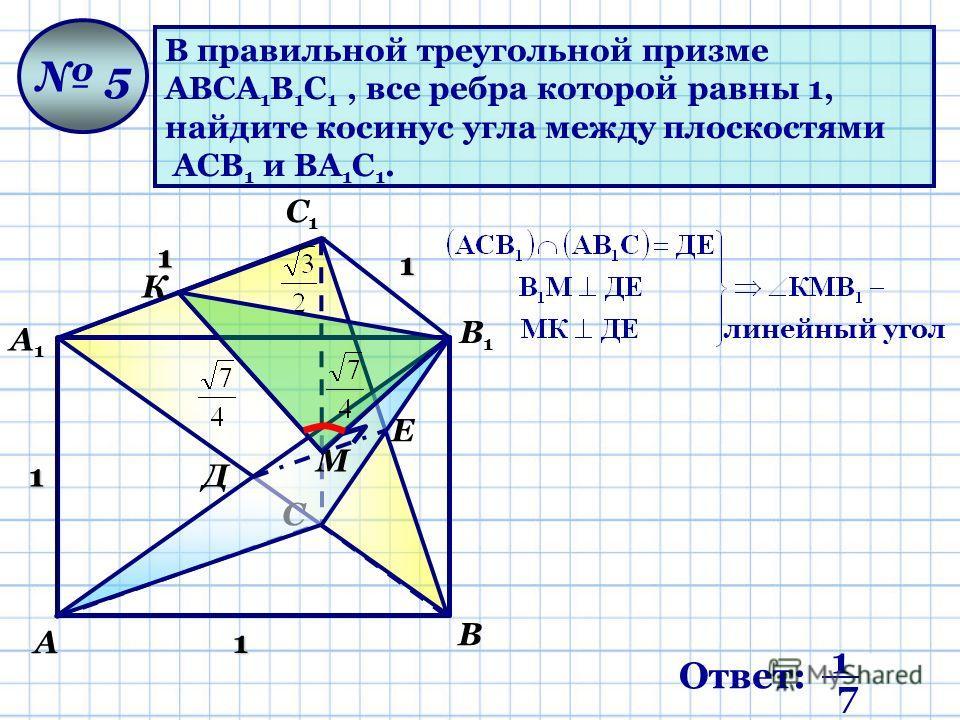В правильной треугольной призме АВСА 1 В 1 С 1, все ребра которой равны 1, найдите косинус угла между плоскостями АСВ 1 и ВА 1 С 1. 5 1 1 1 1 С1С1 А В С А1А1 В1В1 Д Е М К линейный угол Ответ: 1 1 7