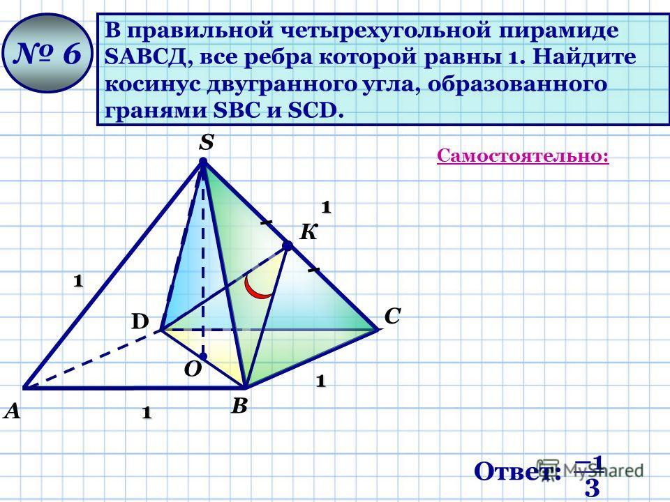 В правильной четырехугольной пирамиде SАВСД, все ребра которой равны 1. Найдите косинус двугранного угла, образованного гранями SВС и SCD. 6 D А О В С S1 1 1 1 Самостоятельно: К Ответ: –1 3