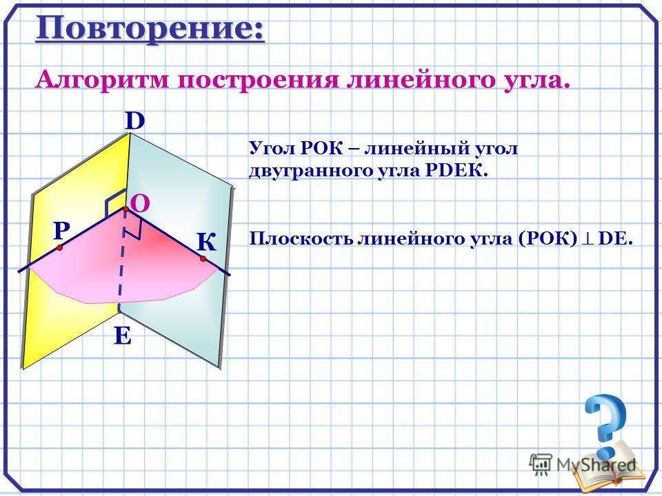 Повторение: Алгоритм построения линейного угла. D E Р К О Угол РОК – линейный угол двугранного угла РDEК. Плоскость линейного угла (РОК) DE.