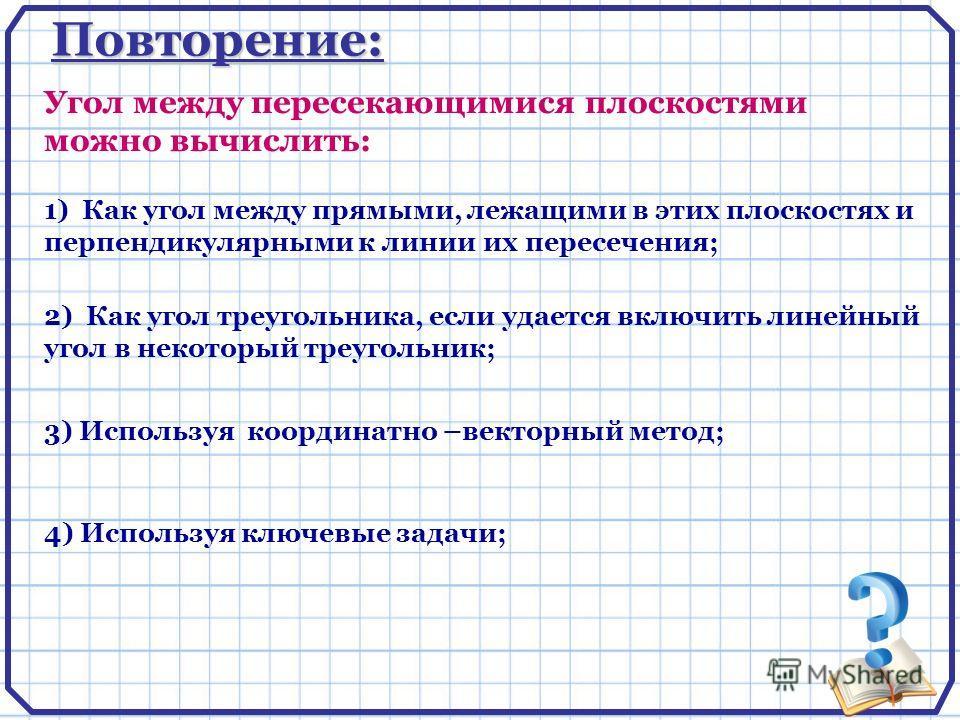 Повторение: 1) Как угол между прямыми, лежащими в этих плоскостях и перпендикулярными к линии их пересечения; Угол между пересекающимися плоскостями можно вычислить: 4) Используя ключевые задачи; 3) Используя координатно –векторный метод; 2) Как угол