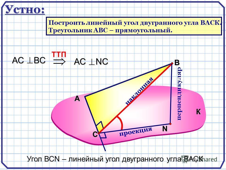 А В N перпендикуляр наклонная проекция TTП АС ВС АС NС Угол ВСN – линейный угол двугранного угла ВАСК К С Устно: Построить линейный угол двугранного угла ВАСК. Треугольник АВС – прямоугольный.