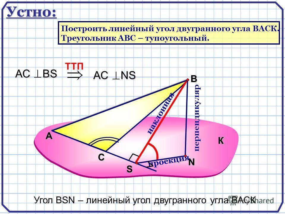 А В N перпендикуляр наклонная проекция TTП АС ВS АС NS Угол ВSN – линейный угол двугранного угла ВАСК К С S Устно: Построить линейный угол двугранного угла ВАСК. Треугольник АВС – тупоугольный.