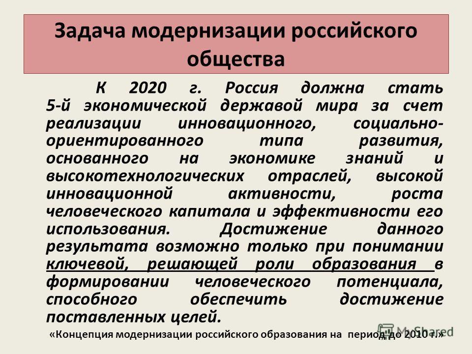 Задача модернизации российского общества К 2020 г. Россия должна стать 5-й экономической державой мира за счет реализации инновационного, социально- ориентированного типа развития, основанного на экономике знаний и высокотехнологических отраслей, выс