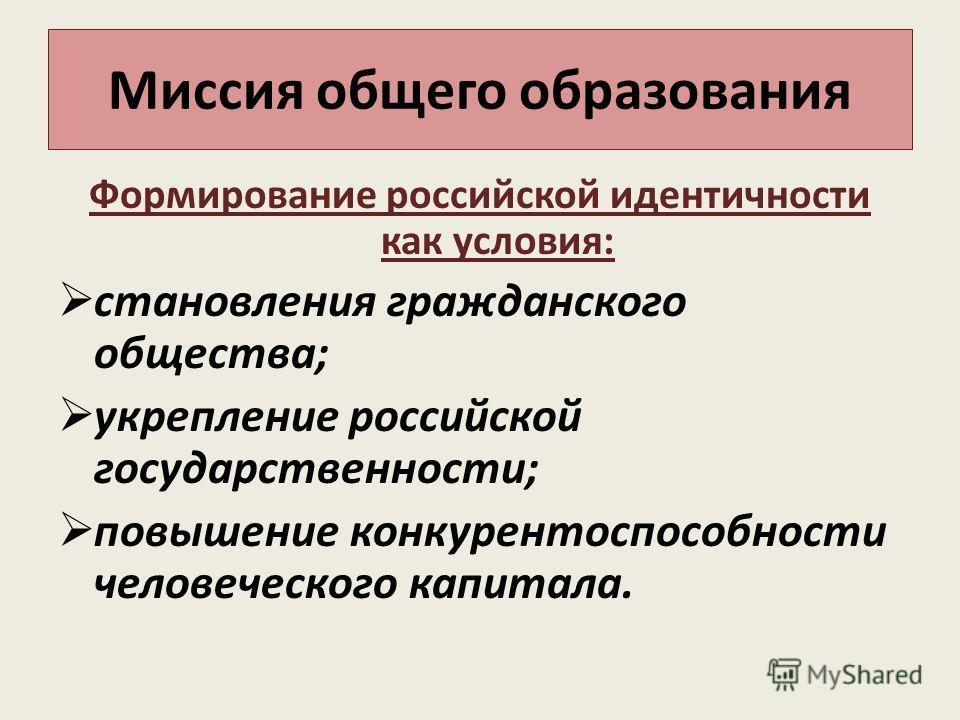 Миссия общего образования Формирование российской идентичности как условия: становления гражданского общества; укрепление российской государственности; повышение конкурентоспособности человеческого капитала.