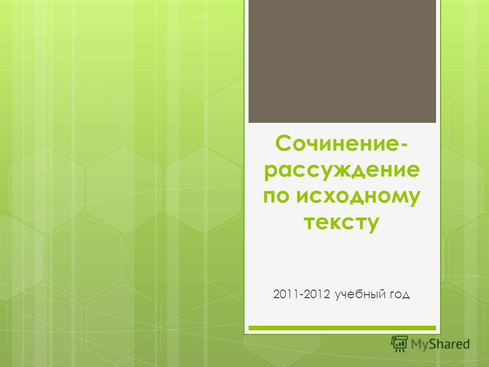 Сочинение- рассуждение по исходному тексту 2011-2012 учебный год