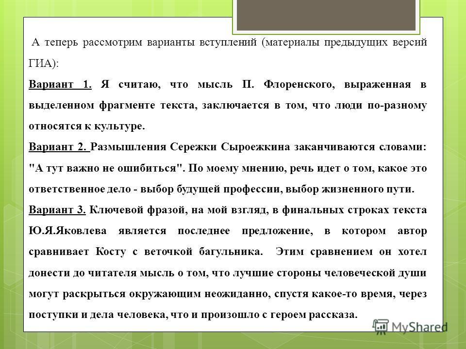 А теперь рассмотрим варианты вступлений (материалы предыдущих версий ГИА): Вариант 1. Я считаю, что мысль П. Флоренского, выраженная в выделенном фрагменте текста, заключается в том, что люди по-разному относятся к культуре. Вариант 2. Размышления Се
