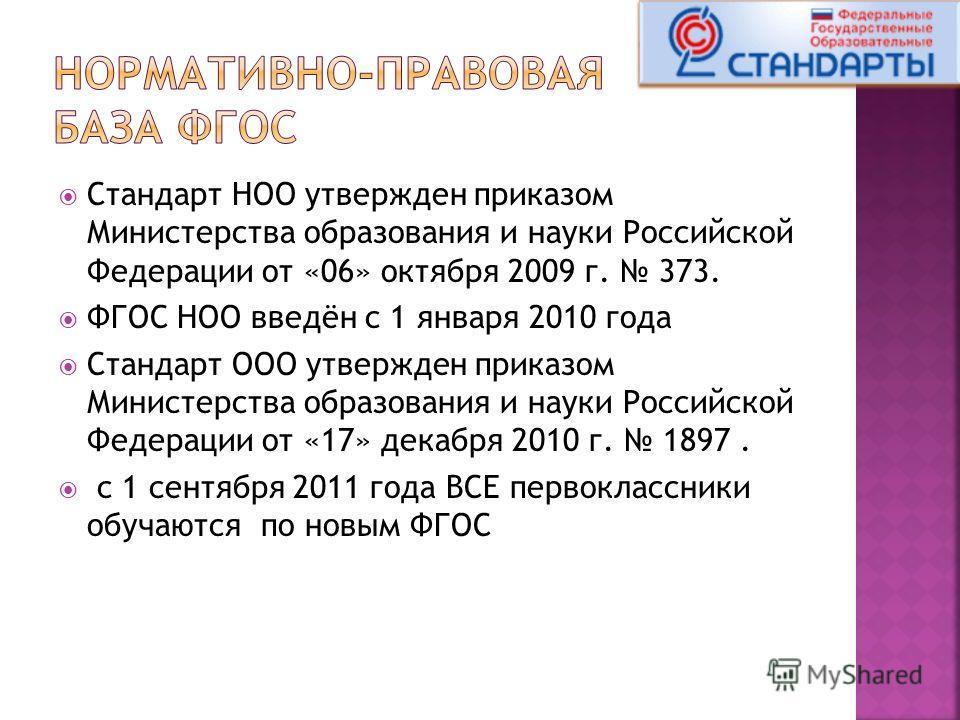 Стандарт НОО утвержден приказом Министерства образования и науки Российской Федерации от «06» октября 2009 г. 373. ФГОС НОО введён с 1 января 2010 года Стандарт ООО утвержден приказом Министерства образования и науки Российской Федерации от «17» дека